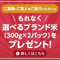 ご家族・ご友人をご紹介いただくともれなく選べるブランド米(300g×2パック)をプレゼント!詳しくはこちら